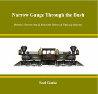 Narrow Gauge Through The Bush - Ontario's Toronto Grey & Bruce and Toronto & Nipissing Railways